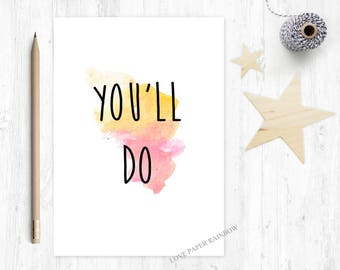 you'll do, funny anniversary card, sarcastic card, funny boyfriend card, funny girlfriend card, romantic card, funny dating card