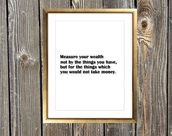 Measure Your Wealth Not By The Things You Have But By Things For Which You Would Not Take Money | Custom Typography Art Print