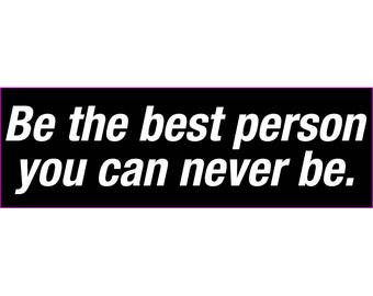 Be The Best Person You Can Never Be Bumper Sticker