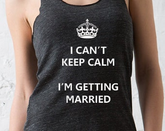 I Cant Keep Calm Im Getting Married Bridal Tank           Bachelorette Gift Engagement Gift