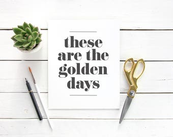 These Are The Golden Days Digital Download Instant Print Quote