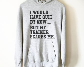 I Would Have Quit By Now But My Trainer Scares Me Hoodie - Gym shirt, Workout shirt, Funny workout shirt, Booty day, Funny gym shirt