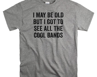 40th Birthday Gift for Him - 50th - 60th Gift Ideas for Men - I May Be Old But I Got To See All The Cool Bands T Shirt
