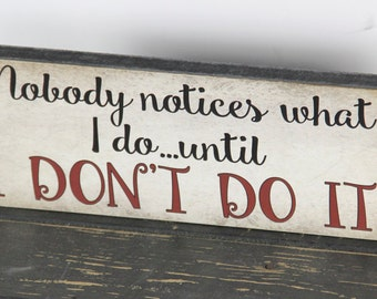 Gift for her, Nobody notices what I do...Until I don't do it! Mother's gift, Funny Primitive Block Sign Home Decor, Mom gift