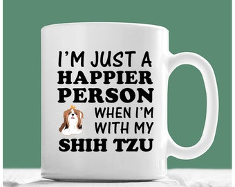 Shih Tzu Mug, I'm Just A Happier Person When I'm With My Shih Tzu, Shih Tzu Coffee Mug, Shih Tzu Gifts