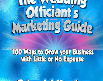 The Wedding Officiant's Marketing Guide - 100 Ways to Grow Your Business with Little or No Expense