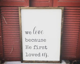 We Love Because He First Loved Us - 1 John 4:18 scripture - Farmhouse Sign