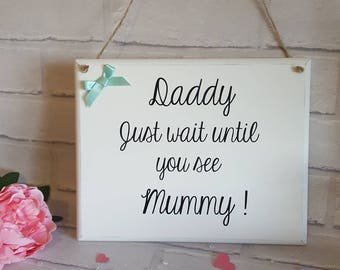 Daddy just you wait until you see Mummy Handmade wedding plaque sign flower girl paige boy ring bearer