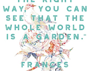 If you look the right way, you can see that the whole world is a garden. - Frances Hodgson Burnett, The Secret Garden