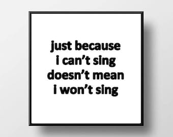 Quote Print and/or Frame - Just Because I Can't Sing Doesn't Mean I Won't Sing