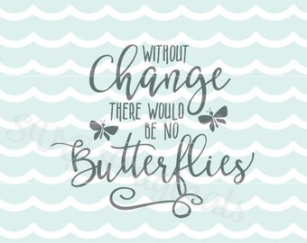 Inspirational Without Change there would be no butterflies quote SVG Vector File. Cricut Explore and more! So many uses!