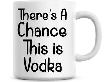 There's A Chance This Is Vodka Coffee Mug 11oz Coffee Mug Funny Humor Coffee Mug 752