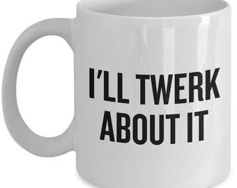 Funny Twerk Mug - Twerking Gift - I'll Twerk About It - Funny Mug