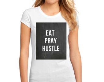 Eat Pray Hustle quote t-shirt available in size s, med, large, and Xl for juniors girls and women funny graphic shirt