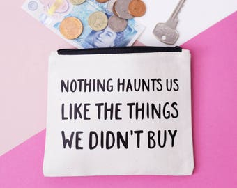 Coin Purse - Nothing Haunts Us Like the Things We Didn't Buy - Change Pouch / Small Makeup Bag / Zipper Pouch - FREE UK DELIVERY