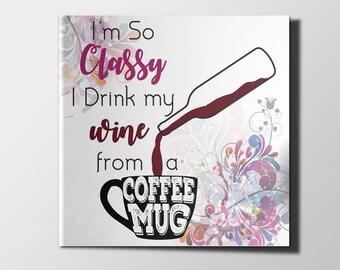 I'm so Classy I Drink my Wine from a Coffee Mug - Artsy Funny Digital Print Download