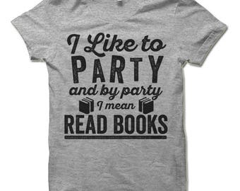 I Like To Party And By Party I Mean Read Books T Shirt. Funny T-Shirt For Men and Women. Bookworm Nerd Shirt.