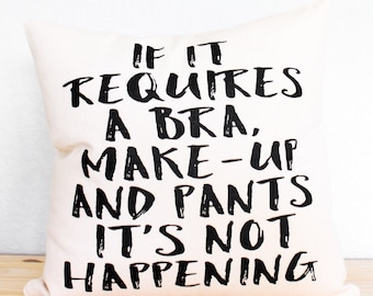 If It Requires A Bra, Make-up and Pants It's Not Happening Pillow - Throw Pillow, Cushion Cover, Gift for Her, Pillowcase, Mothers Day Gift