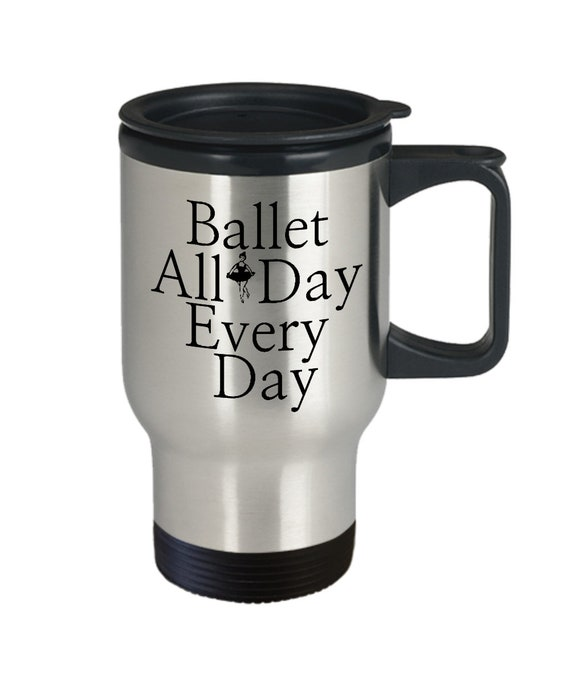 Dance travel mug  ballet all day every day coffee tea smoothie cup  ballerina themed gifts