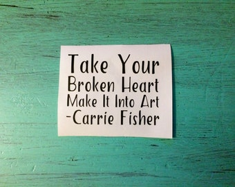 Take Your Broken Heart Make It Into Art Vinyl Decal - Carrie Fisher Quote