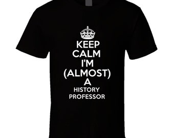 Keep Calm Im Almost A History Professor Occupations T Shirt