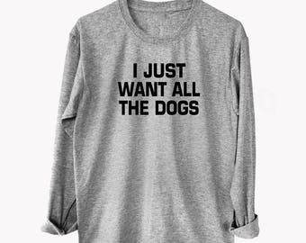 I just want all the dogs tshirt funny quote Top tshirt unisex tshirt Tumblr clothes fashion tshirts cool tshirts workout tops graphic tees