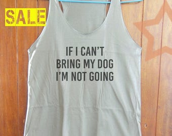 If i can't bring my dog i'm not going shirt funny tank top quote tank hipster tank tumblr quote tshirt blogger tank top women top size S M L