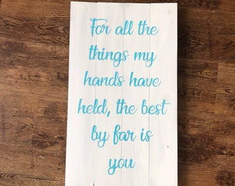 For all the things my hands have held, the beat by far is you. Wood sign. Custom colors