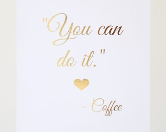 """Real Gold Silver Foil Print - """"You can do it - love, Coffee."""" -  Coffee Quote - 8X10 Wall Art - Home Decor - Office Art - Motivational Quote"""