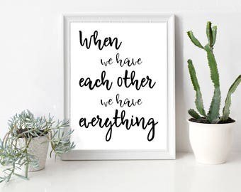 when we have each other we have everything, motivational Printable, typography digital, quote printable, when we have each other quote