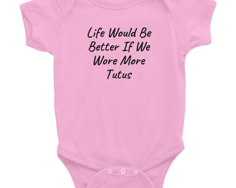 Life Would Be Better If We Wore More Tutus, Onesie, Infant Bodysuit