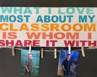 """What I love most about my classroom-Is whom I share it with-Teacher-Teacher appreciation-Teacher Gift-Gift-7.25x19"""""""