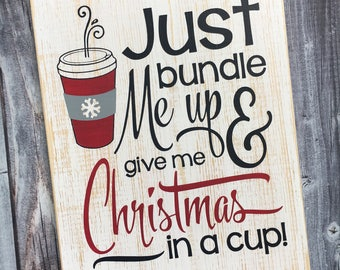 Ready to Ship | Just bundle me up and give me Christmas in a cup | red cup season | red cup sign | Christmas decor | sign | Style# HOL92