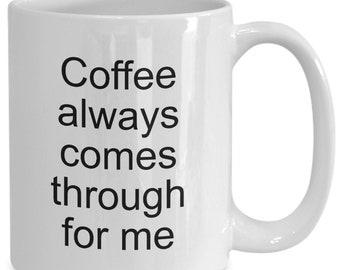 Coffee Mug -  Coffee Always Comes Through for Me - Tea Cup Cheap Gift