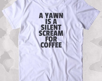 A Yawn Is A Silent Scream For Coffee Shirt Funny Caffeine Addict Coffee Lover Gift Clothing Tumblr T-shirt