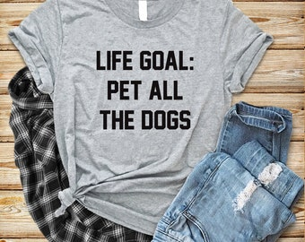 MORE STYLES! Life Goal Pet All The Dogs, Unisex Tee, Funny Graphic Tee, Holiday Graphic Tee, Graphic Tee, Funny Graphic Tee, funny shirts