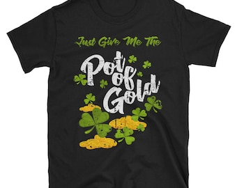 Just Give Me The Pot of Gold - St. Patrick's Day Tshirt - St Pattys Day - St Patricks Shirt - Irish Shirt - Shamrock tshirt -  St Paddys day