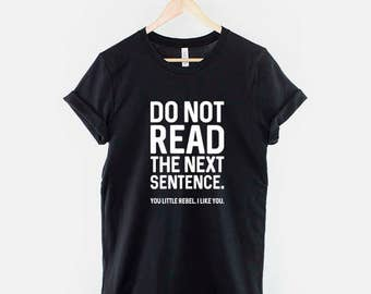 Do Not Read The Next Sentence. You Little Rebel, I Like You - Funny Slogan T-Shirt