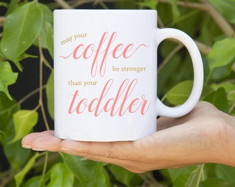 May Your Coffee Be Stronger Than Your Toddler - Cute Mug - 11oz. or 15oz. - Fun Gift!