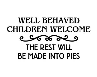 "Well Behaved Children Welcome - The Rest Will Be Made Into Pies - Vinyl Decal Sticker - 10"" x 5"" *Free Shipping*"