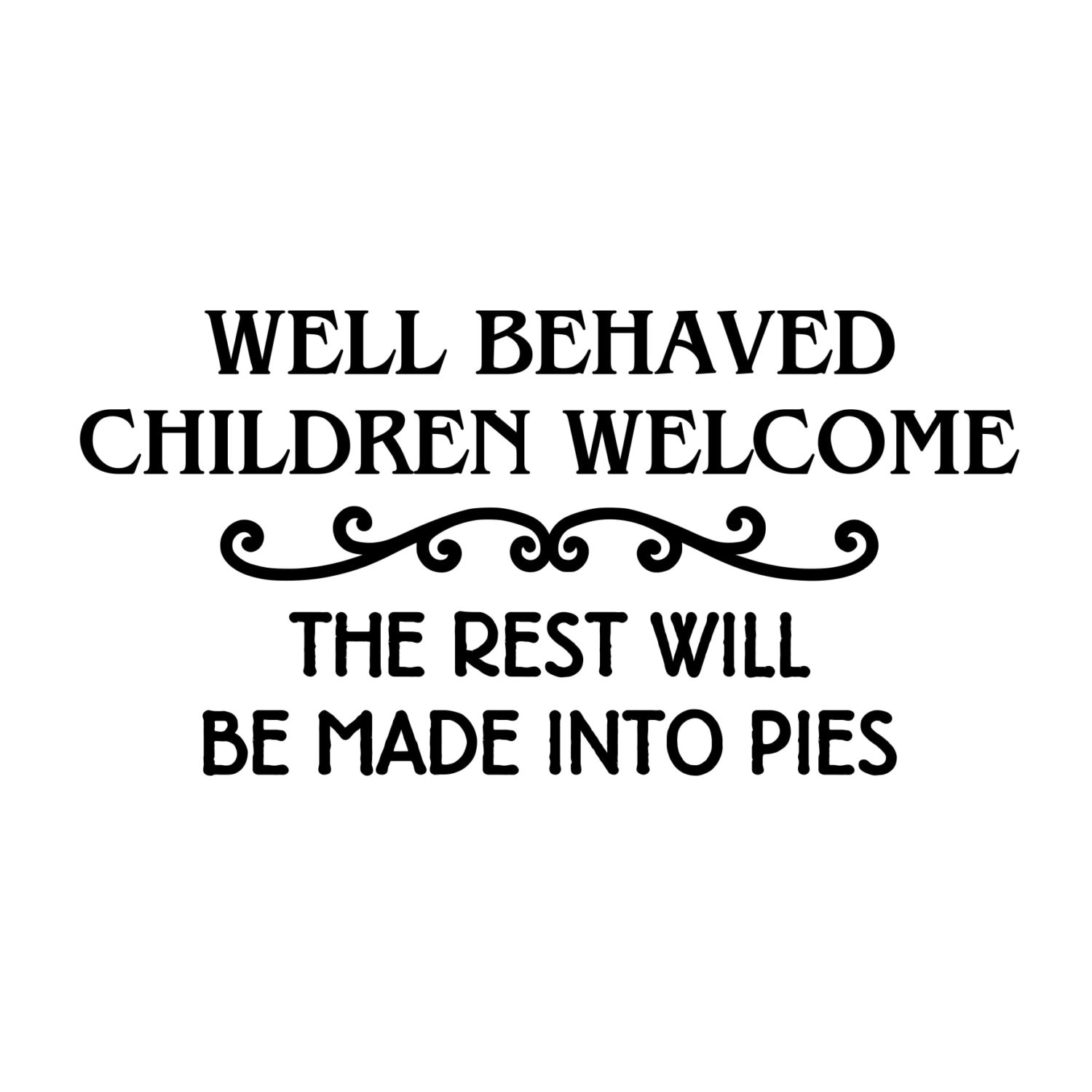 Well Behaved Children Welcome The Rest Will Be Made Into