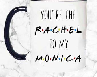 You're the Rachel to my Monica Mug, Friends TV Show Mug, BFF Mug, Best Friend Mug, Sister Mug, Gift for her