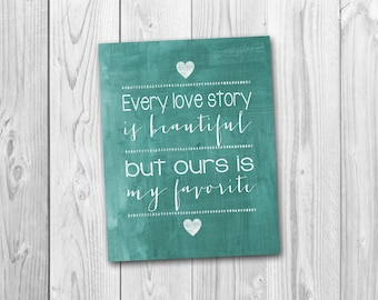 Every love story is beautiful, but ours is my favorite, wedding gift, anniversary gift, printable