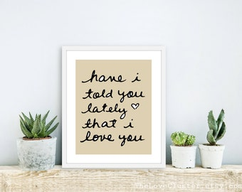 Have I Told You Lately That I love You -  Art Print  -  Love Poster  - Wall Art - Tan beige Black - Love Art Gift