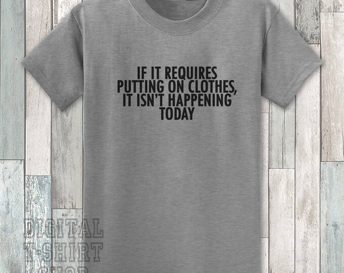 If It Requires Putting On Clothes, It Isn't Happening Today T-shirt