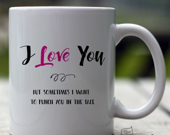 I Love You, But Sometimes I want to Punch You in the Face, 15oz Mug