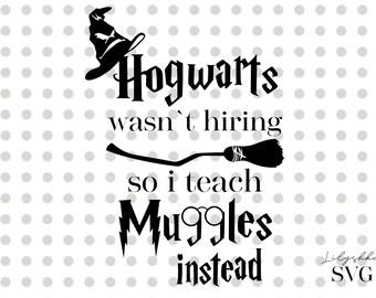 Hogwarts wasnt hiring so i teach muggles instead svg, Harry Potter svg, Hogwarts svg, Digital download, svg files, cut files, teacher svg