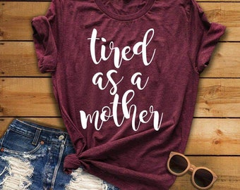 Tired as a Mother Tee, Tired as a Mother Shirt, Tired tee, Mom shirt, Mother's Day Gifts, Mother's Day Shirt, Gifts for Mom, New Mom Gift
