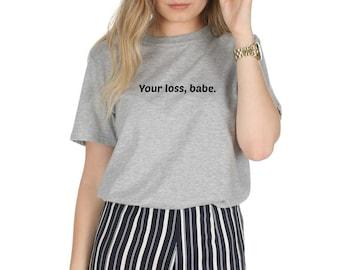 Your Loss, Babe T-shirt Top Shirt Slogan Feminist Activist Slogan Girl Power