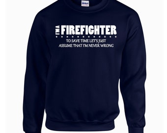 I'm a Firefighter To Save Time Let's Just Assume that I'm Never Wrong. I'm A Firefighter Sweatshirt. Crewneck Sweatshirt. Z41